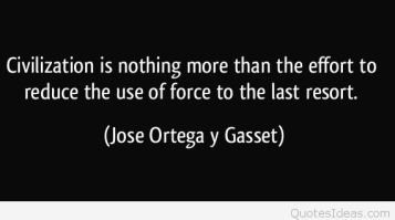 quote-civilization-is-nothing-more-than-the-effort-to-reduce-the-use-of-force-to-the-last-resort-jose-ortega-y-gasset-348858